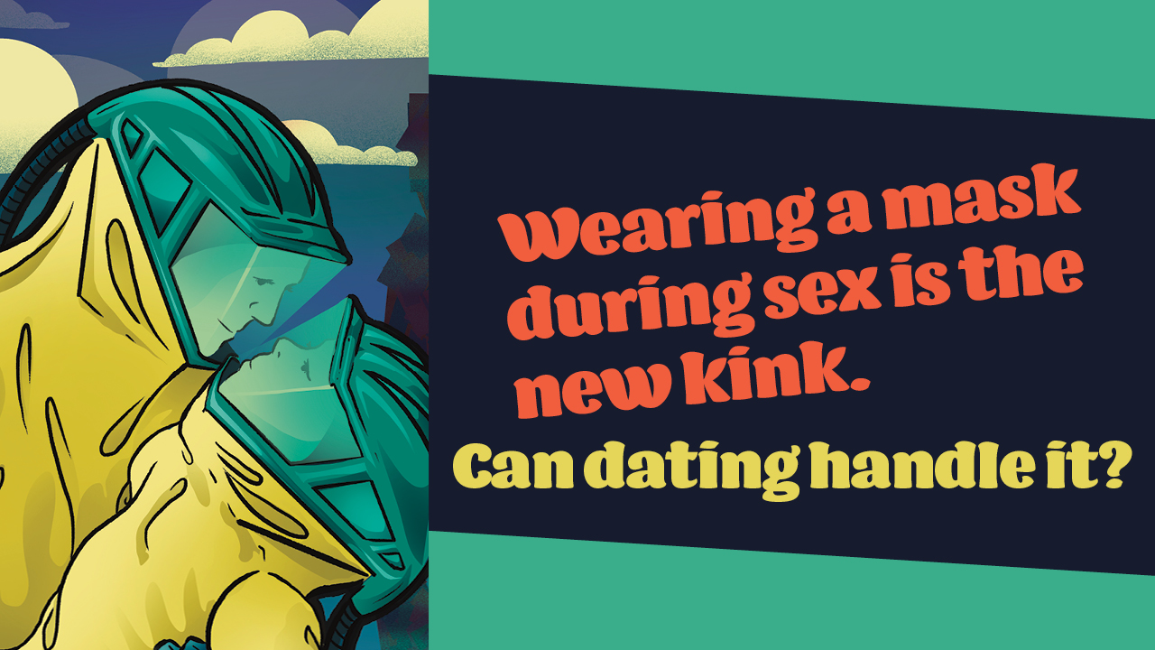 Header image for the article Wearing a mask during sex is the new kink. Can dating handle it?