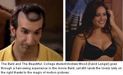 The Bald and The Beautiful: College student Andrew Wood (David Lengel) goes through a hair-owing experience in the movie Bald, yet still lands the lovely lady on the right thanks to the magic of motion pictures.